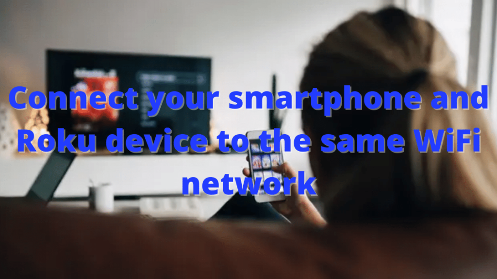 Connect your smartphone and Roku device to the same WiFi network.